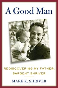 A Good Man: Rediscovering My Father, Sargent Shriver by Mark K. Shriver
