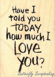 Have I Told You I Love You, Wood Mounted Rubber Stamp STAMPENDOUS, NEW - H303