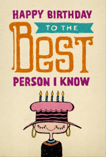 B-057 - Of course, I'm kidding. Could you imagine if YOU were the best person I knew? What would that say about me? But I definitely wish you a happy birthday.