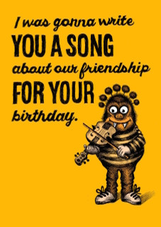 216 - But then I remembered that I don't know how to write songs, and greeting cards only cost a few dollars – so I went with a greeting card. Hey, Happy Birthday.