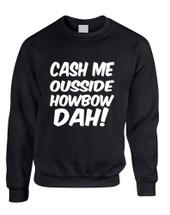 Adult Sweatshirt Cash Me Ousside Howbow Dah Humor Hot Top