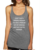 Women's Tank Top I Don't Have A Drinking Problem Funny Top