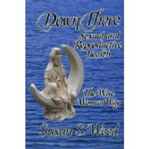 Down There: Sexual & Reproductive Health--The Wise Woman Way