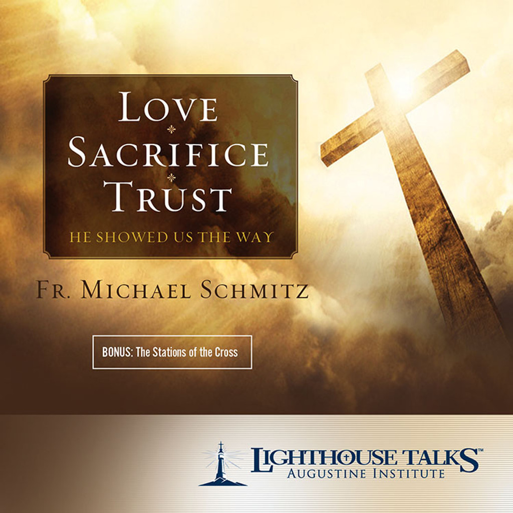 Love - Sacrifice - Trust: He Showed Us the Way - Fr Michael Schmitz - Lighthouse Talks (CD)
