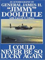 "I Could Never Be So Lucky Again: An Autobiography of James H. ""Jimmy"" Doolittle with Carroll V. Gines"