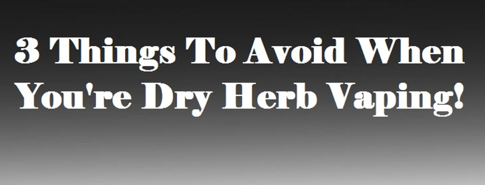 3 Things To Avoid When You're Dry Herb Vaping