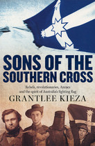 Sons of the Southern Cross: Rebels, Revolutionaries, Anzacs and the Spirit of Australia's Fighting Flag