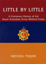 Little by Little: A Centenary History of the Royal Australian Army Medical Corps