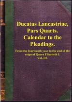 Calendar to the Pleadings (Ducatus Lancastrle Pars Quarta) c.1572-1603