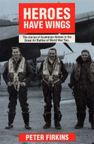 Heroes Have Wings: The Stories of Australian Airmed in the Great Air Battles of World War Two