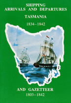 Shipping Arrivals and Departures Tasmania Volume 2: 1834-1842 and Gazetteer 1803-1842