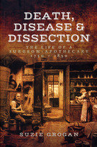 Death, Disease and Dissection: The Life of a Surgeon-Apothecary 1750-1850