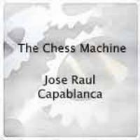 The Chess Machine: Jose Raul Capablanca