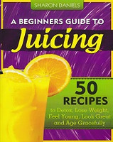 Beginner's Guide to Juicing, 50 Recipes