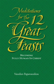 Meditations for the Twelve Great Feasts: Becoming Fully Human in Christ