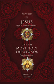 Akathist to Jesus, Light to Those in Darkness, plus Akathist to the Most Holy Theotokos, Daughter of Zion
