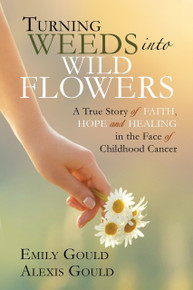 Turning Weeds into Wildflowers A True Story of Faith, Hope, and Healing in the Face of Childhood Cancer  ( Paperback)