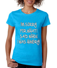 I m Sorry For What I Said When I Was Hungry Missy Fit Ladies T Shirt