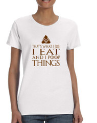 Women's T Shirt That's What I Do I Eat And I Poop Things