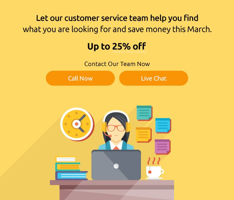 Let our customer service team help you find what you are looking for and save money this March.