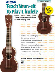 Alfred's Teach Yourself To Play Ukulele, C-Tuning Edition Everything You Need To Know To Start Playing Now!