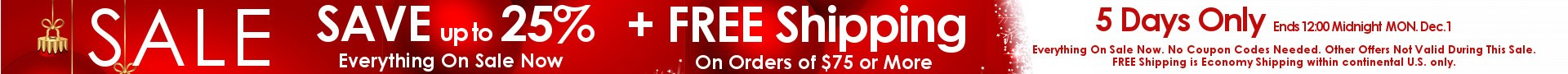 SALE - SAVE up to 25% Plus FREE Shipping on Orders of $75 or More - 5 Days Only - Ends Monday 12/1. Free Shipping is Economy Shipping to continential U.S. only. Other coupons and specials not valid with this sale.
