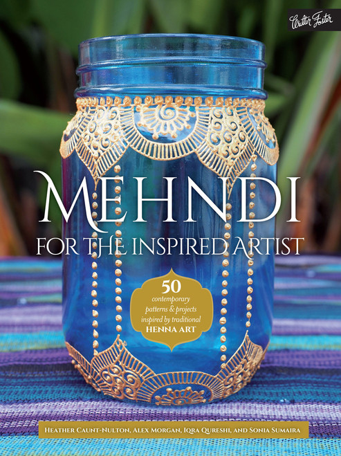 Mehndi for the Inspired Artist - by Heather Caunt-Nulton, Alex Morgan, Iqra Qureshi, and Sonia Sumaira