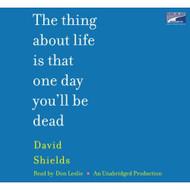 The Thing About Life Is That One Day You'll Be Dead By David Shields - DD576757