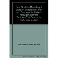 Field Guide to Marketing: A Glossary of Essential Tools & Concepts for - E490106