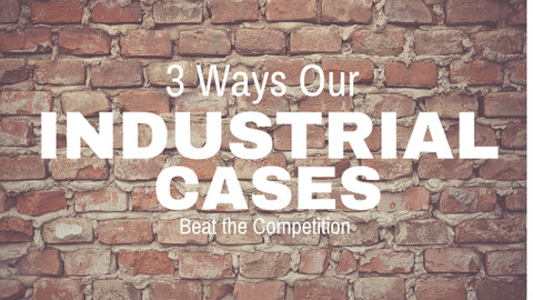 ​3 Ways Our Industrial Cases Beat the Competition