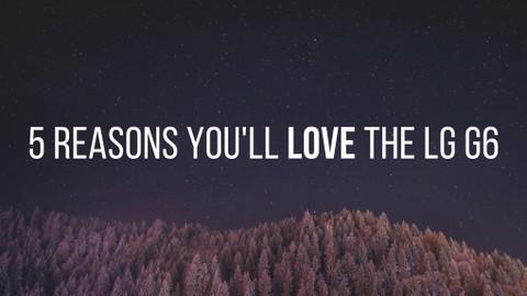 5 Reasons You'll Love the LG G6