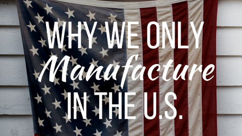 ​Why We Only Manufacture in the U.S.