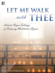 Let Me Walk with Thee: •Artistic Organ Settings of Enduring Meditative Hymns for Organ