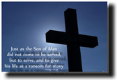 Just as the Son of Man did not come to be served, but to serve, and to give his life as a ransom for many - Matthew 20:28