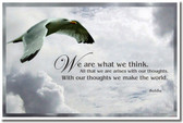 """""""We are what we think.  All that we are arises with our thoughts.  With our thoughts we make the world."""" - Buddha"""