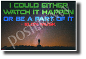 Watch It Happen Or Be A Part Of It - Elon Musk - NEW Classroom Motivational Poster (cm1228) nasa space travel exploration explorer science genius colonization innovator