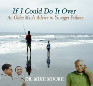 If I Can Do It Over - An Older Man's Advice to Younger Fathers