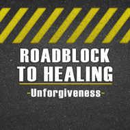 RoadBlock to Healing (Unforgiveness)