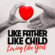 Like Father Like Child: Loving Like God