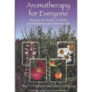 Aromatherapy For Everyone - Discover the Scents of Health and Happiness with Essential Oils