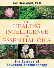 The Healing Intelligence of Essential Oils The Science of Advanced Aromatherapy by Kurt Schnaubelt, Ph.D.