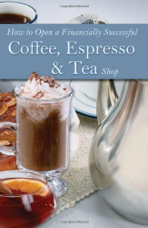 How To Open A Financially Successful Coffee Espresso And Tea Shop