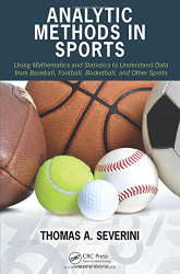 Analytic Methods in Sports: Using Mathematics and Statistics to Understand Data from Baseball Football Basketball and Other Sports