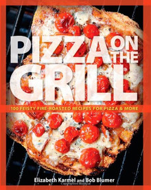 Pizza on the Grill: 100 Feisty Fire-Roasted Recipes for Pizza & More by Elizabeth Karmel and Bob Blumer
