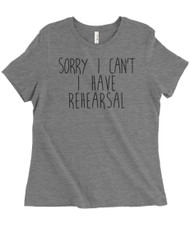Sorry I Can't, I Have Rehearsal -  women's grey triblend t-shirt