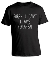 Sorry I Can't.  I Have Rehearsal.  Black typography t-shirt.