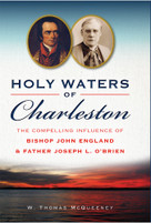 Holy Waters of Charleston (The Compelling Influence of Bishop John England & Father Joseph L. O'Brien) by W. Thomas McQueeney, 9781626199415
