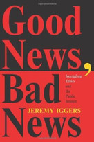 Good News, Bad News (Journalism Ethics And The Public Interest) by Jeremy Iggers, 9780813329529