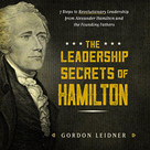 The Leadership Secrets of Hamilton (7 Steps to Revolutionary Leadership from Alexander Hamilton and the Founding Fathers) by Gordon Leidner, 9781492649526