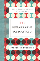 The Remarkable Ordinary (How to Stop, Look, and Listen to Life) by Frederick Buechner, 9780310351900